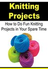 Knitting Projects: How to Do Fun Knitting Projects in Your Spare Time: (Knitting, Knitting for Beginners, How to Knit, Knitting Projects, Crochet)