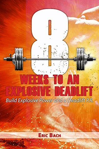 Eight Weeks to An Explosive Deadlift: Build Explosive Power and a Deadlift P.R.