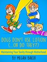 Dogs Don't Use Lotion....or do they?: Maintaining Your Sanity through Motherhood