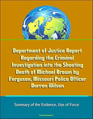 Department of Justice Report Regarding the Criminal Investigation into the Shooting Death of Michael Brown by Ferguson, Missouri Police Officer Darren Wilson - Summary of the Evidence, Use of Force