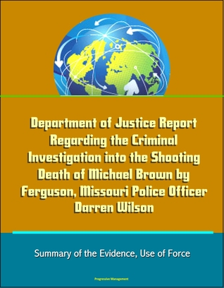 Department of Justice Report Regarding the Criminal Investigation into the Shooting Death of Michael Brown by Ferguson, Missouri Police Officer Darren Wilson: Summary of the Evidence, Use of Force