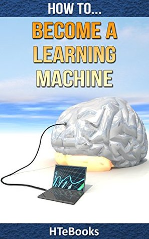 How To Become a Learning Machine: Quick Start Guide (How To eBooks Book 24)