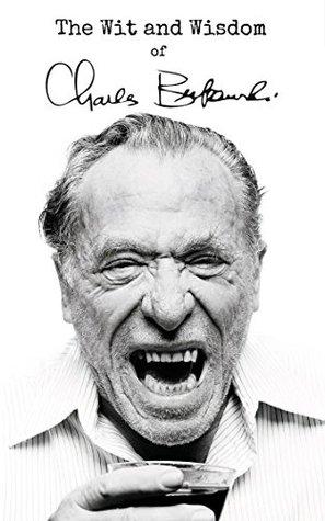 The Wit and Wisdom of Charles Bukowski: Charles Bukowski Quotes