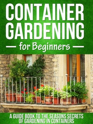Container Gardening for Beginners: A Guide Book To The Seasons Secrets Of Gardening In Containers