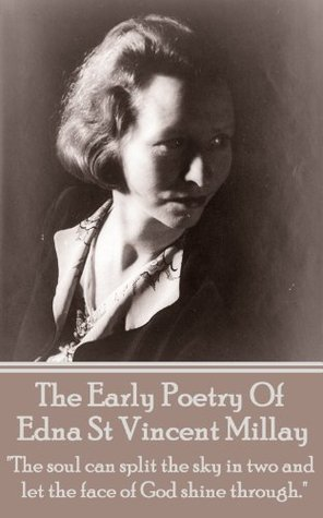 "The Early Poetry Of Edna St Vincent Millay: ""The soul can split the sky in two and let the face of God shine through."""