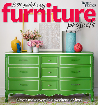 Better Homes and Gardens 150+ Quick and Easy Furniture Projects: Clever Makeovers in a Weekend or Less