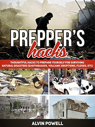 Prepper's Hacks: Thoughtful Hacks To Prepare Yourself For Surviving Natural Disasters (Earthquakes, Volcanic Eruptions, Floods, etc) (Preppers Hacks, Preppers Hacks books, preppers survival)