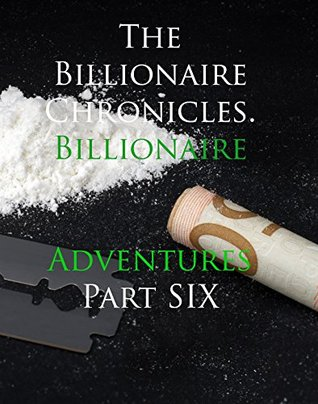 The Billionaire Chronicles. Billionaire Adventures Part 6