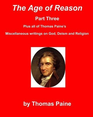 The Age of Reason Part Three - Plus All of Thomas Paine's Miscellaneous Writings on God, Deism and Religion