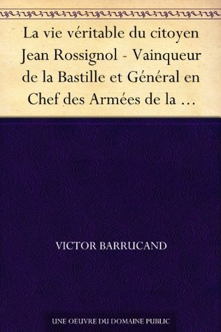 La vie véritable du citoyen Jean Rossignol - Vainqueur de la Bastille et Général en Chef des Armées de la République dans la guerre de Vendée - (1759-1802)