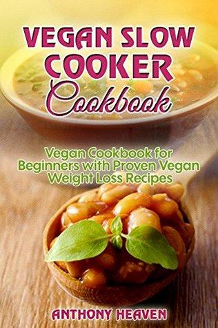 Vegan Slow Cooker Cookbook: Vegan Cookbook for Beginners with Proven Vegan Weight Loss Recipes, Vegan Cookbook, Vegan Recipes, Vegan Desserts, Vegan Slow ... Beginners (Heaven's Weight Loss Bible 3)