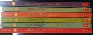 Whatever After Six Book Set Books #1: Fairest of All, Whatever After #2: If the Shoe Fits, Whatever After #3: Sink or Swim, Whatever After #4: Dream On, Whatever After #5: Bad Hair Day #6: Cold As Ice