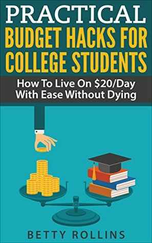 Practical Budget Hacks For College Students - How To Live On $20/Day With Ease Without Dying (College Budget Hacks And Tips Book 1)