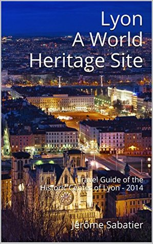 Lyon A World Heritage Site: Travel Guide of the Historic Center of Lyon - 2014