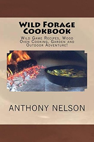 Wild Forage Cookbook: Wild Game Recipes, Wood Oven Cooking, Garden And Outdoor Adventure!