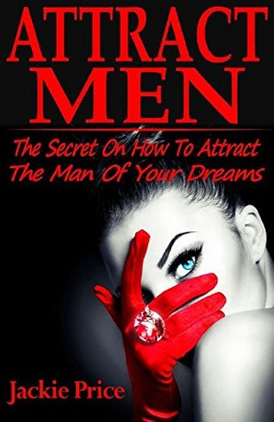Attract Men: The Secret On How To Attract The Man Of Your Dreams (Attract men, how to attract men, what men want, what men want what women want, what men want book, what men want in a woman)