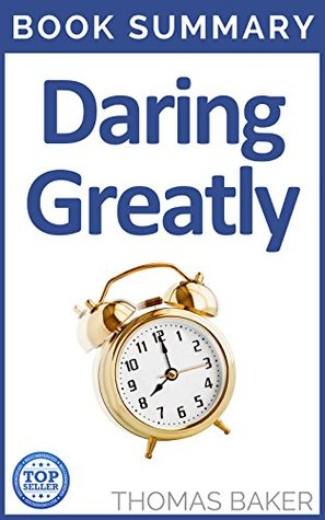 Daring Greatly: Book Summary - Brene Brown - How the Courage to Be Vulnerable Transforms the Way We Live, Love, Parent, and Lead