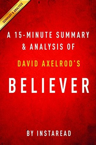 Believer: My Forty Years in Politics by David Axelrod | A 15-minute Summary & Analysis: My Forty Years in Politics