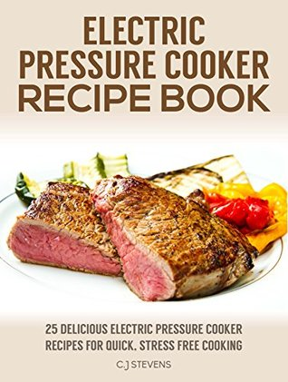 Electric Pressure Cooker Recipe Book: 25 Delicious Electric Pressure Cooker Recipes for Quick Stress Free Cooking (Electric Pressure Cooker Cookbook)