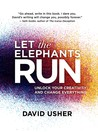 Let the Elephants Run: Unlock Your Creativity and Change Everything