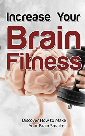 Increase Your Brain Fitness: Discover How To Make Your Brain Smarter