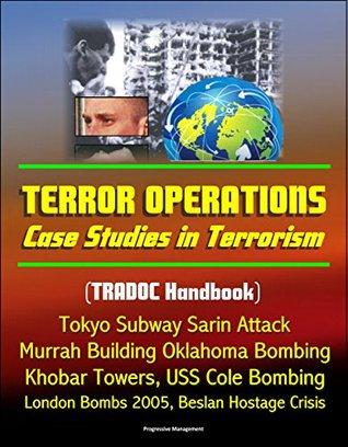 Terror Operations: Case Studies in Terrorism (TRADOC Handbook) Tokyo Subway Sarin Attack, Murrah Building Oklahoma Bombing, Khobar Towers, USS Cole Bombing, London Bombs 2005, Beslan Hostage Crisis