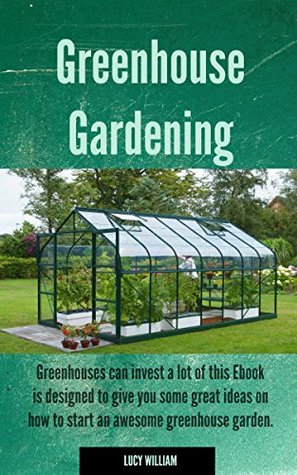 Greenhouse Gardening: Greenhouses can invest a lot of this Ebook is designed to give you some great ideas on how to start an awesome greenhouse garden.
