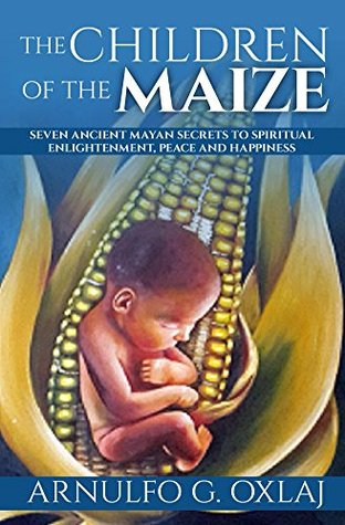 The Children of the Maize: Seven Ancient Mayan Secrets to Spiritual Enlightenment, Peace and Happiness (The Path of Life Series Book 1)