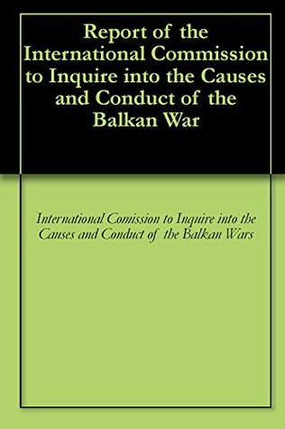 Report of the International Commission to Inquire into the Causes and Conduct of the Balkan War