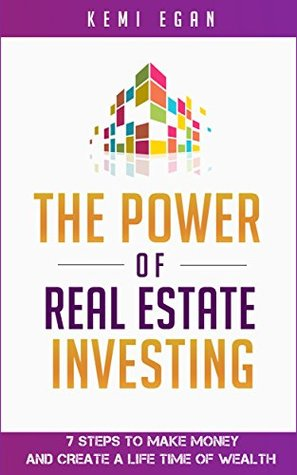The Power Of Real Estate Investing: 7 Steps To Make Money And Create A Lifetime Of Wealth: Money, Investing, Entrepreneur, Self-Help, Millionaire