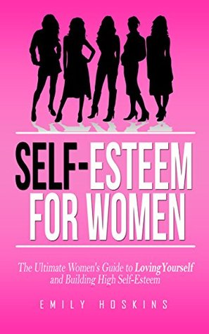 Self Esteem: Self Esteem For Women 2nd Edition: The Ultimate Women's Guide to Loving Yourself and Building High Self-Esteem