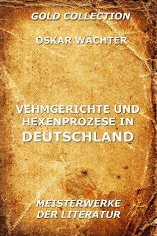 Vehmgerichte und Hexenprozesse in Deutschland: Erweiterte Ausgabe