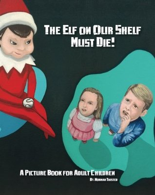 The Elf on Our Shelf Must Die: A Picture Book for Adult Children