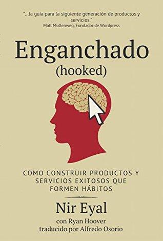 Enganchado (Hooked): Cómo construir productos y servicios exitosos que formen hábitos