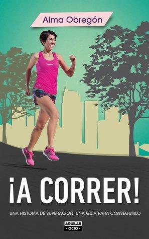 ¡A correr!: Una historia de superación, una guía para conseguirlo par Alma Obregón