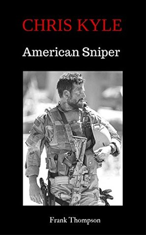 Chris Kyle American Snipers: 29 Quotes of Navy SEAL Chris Kyle (American Snipers Chris Kyle Book 1) by Frank T. Thompson