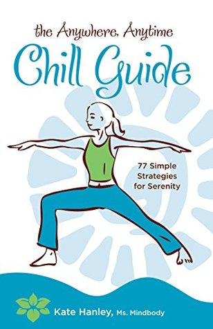 The Anywhere, Anytime Chill Guide by Kate Hanley