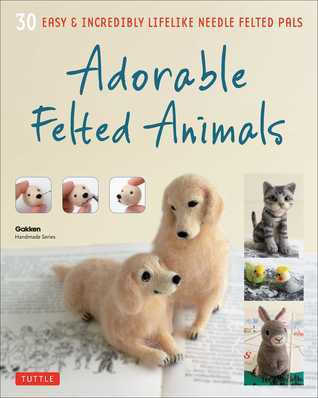 Adorable Felted Animals: 30 Easy  Incredibly Lifelike Needle Felted Pals