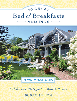 50 Great Bed & Breakfasts: New England: With More than 100 Signature Brunch Recipes from the Region's Best B&Bs