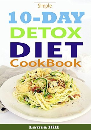 Simple 10 Day Detox Diet Cookbook: 50 All-New Recipes to Help you Burn the Fat, Lose weight Fast and Boost your Metabolism For Busy Mom (10 day detox diet, 10 day detox, 10 day detox solution)