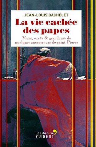 La vie cachée des papes: Vices, excès et grandeurs de quelques successeurs de saint Pierre