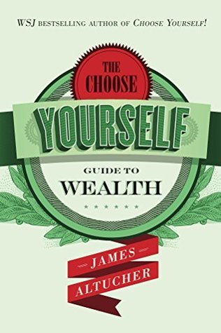 The Choose Yourself Guide To Wealth by James Altucher