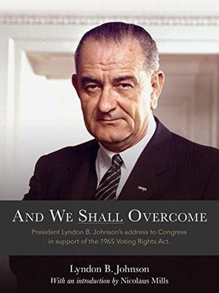 And We Shall Overcome:  President Lyndon B. Johnsons Address to Congress in Support of the 1965 Voti