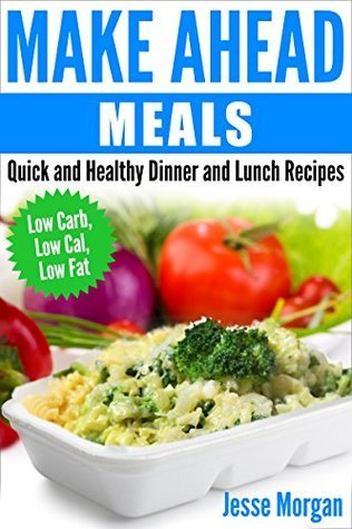 Make Ahead Meals: Quick and Healthy Dinner and Lunch Recipes: Low Carb, Low Cal, Low Fat