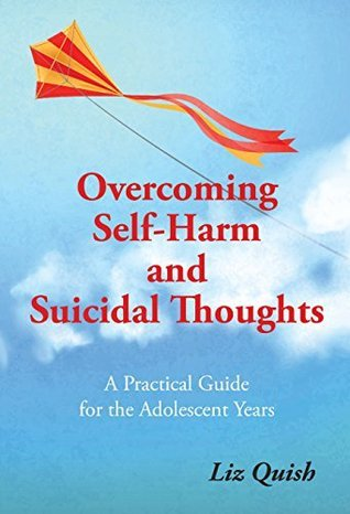 Overcoming Self-harm and Suicidal Thinking: A practical guide for the adolescent years
