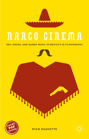 Narco Cinema: Sex, Drugs, and Banda Music in Mexico's B-Filmography
