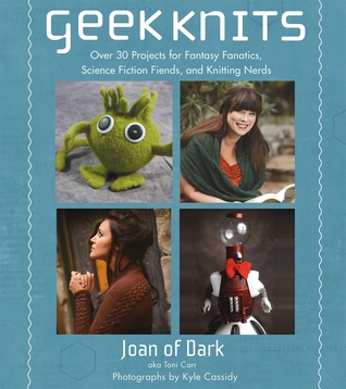 Geek Knits: Over 30 Projects for Fantasy Fanatics, Science Fiction Fiends, and Knitting Nerds