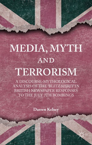 Media, Myth and Terrorism: A discourse-mythological analysis of the 'Blitz Spirit' in British Newspaper Responses to the July 7th Bombings