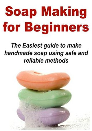 Soap Making for Beginners: The Easiest Guide to Make Handmade Soap Using a Safe and Reliable Method: