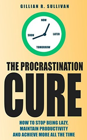 The Procrastination Cure: How to Stop Being Lazy, Maintain Productivity and Achieve More all the Time